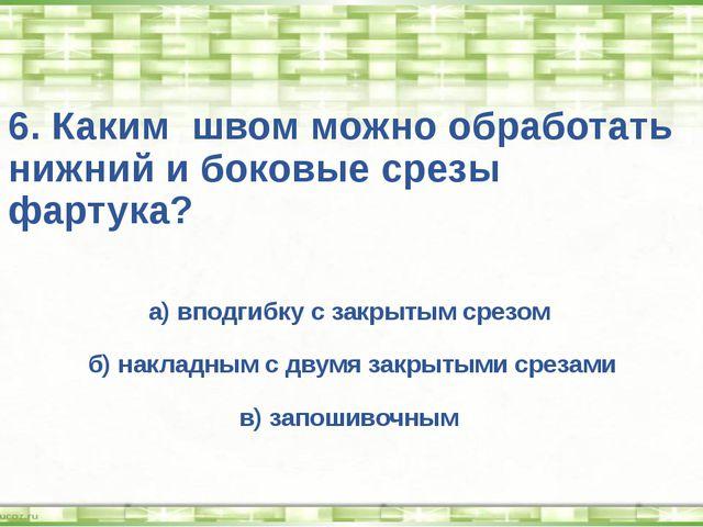 6. Каким швом можно обработать нижний и боковые срезы фартука? а) вподгибку с...