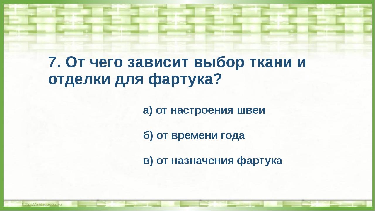 7. От чего зависит выбор ткани и отделки для фартука? а) от настроения швеи б...