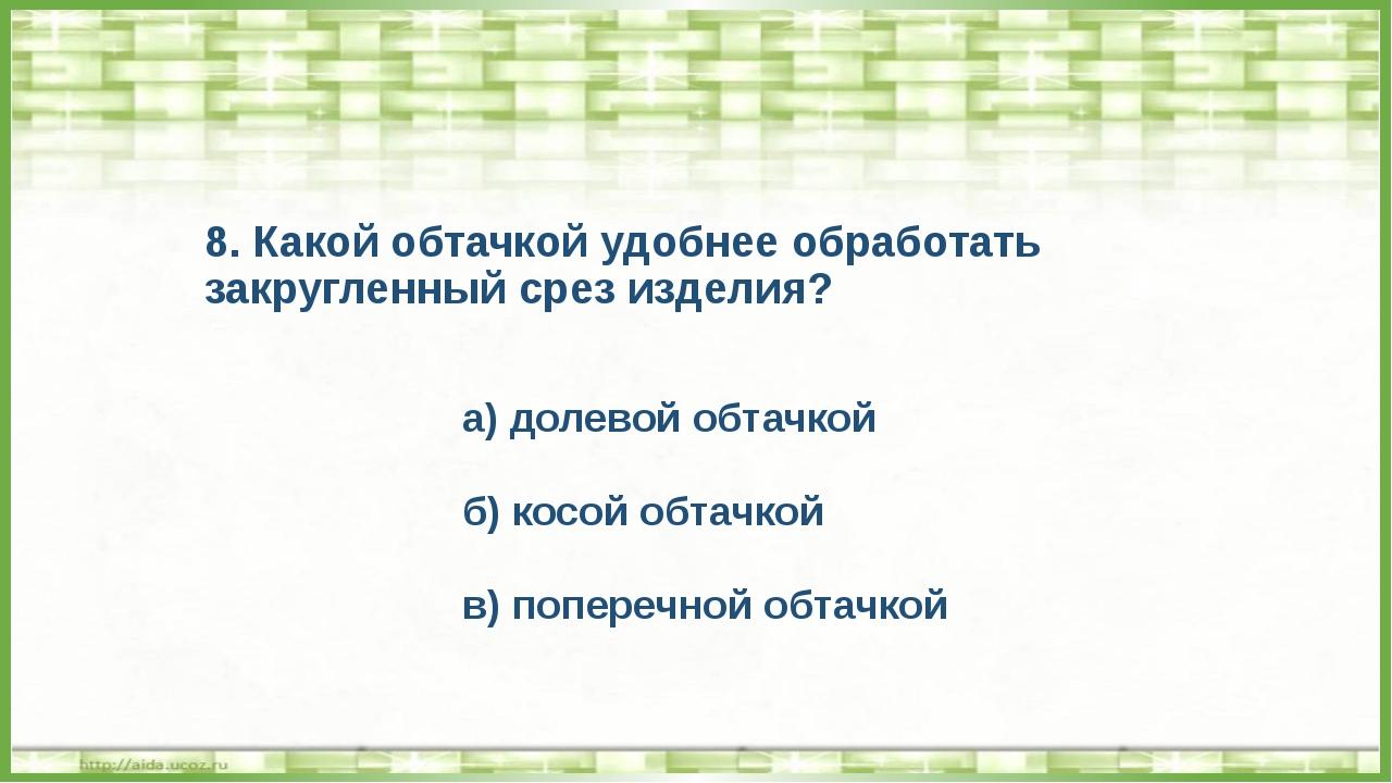 8. Какой обтачкой удобнее обработать закругленный срез изделия? а) долевой об...