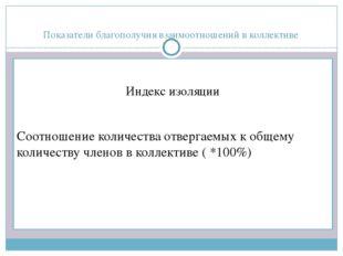 Показатели благополучия взаимоотношений в коллективе Индекс изоляции Соотноше