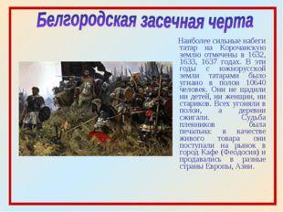 Наиболее сильные набеги татар на Корочанскую землю отмечены в 1632, 1633