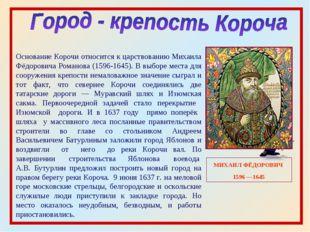 МИХАИЛ ФЁДОРОВИЧ 1596 —1645 Основание Корочи относится к царствованию Михаила