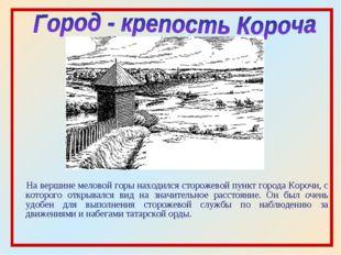 На вершине меловой горы находился сторожевой пункт города Корочи, с которого
