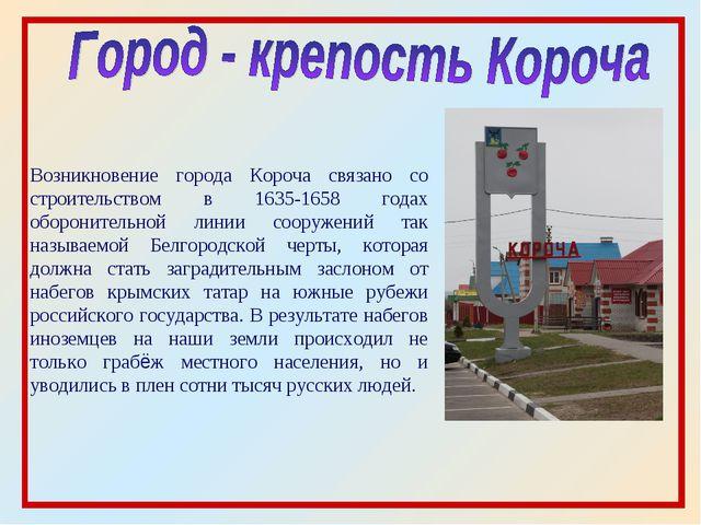 Возникновение города Короча связано со строительством в 1635-1658 годах оборо...