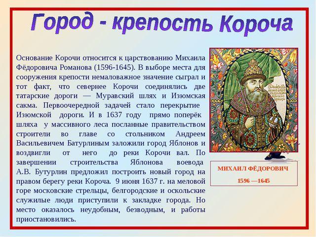 МИХАИЛ ФЁДОРОВИЧ 1596 —1645 Основание Корочи относится к царствованию Михаила...