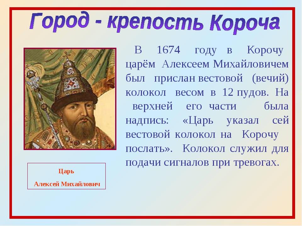 Царь Алексей Михайлович В 1674 году в Корочу царём Алексеем Михайловичем был...