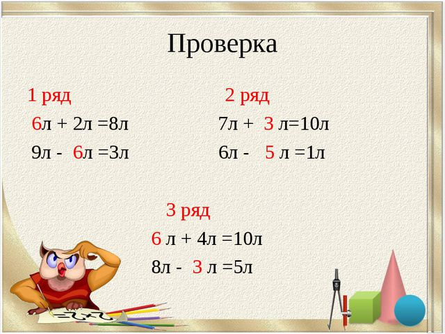 Проверка 1 ряд 2 ряд 6л + 2л =8л 7л + 3 л=10л 9л - 6л =3л 6л - 5 л =1л 3 ряд...