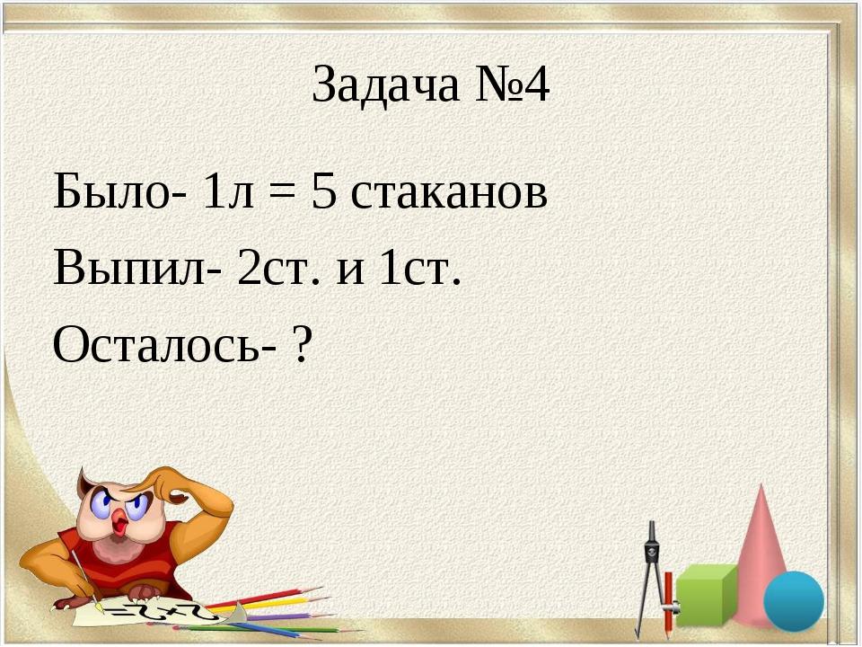 Задача №4 Было- 1л = 5 стаканов Выпил- 2ст. и 1ст. Осталось- ?