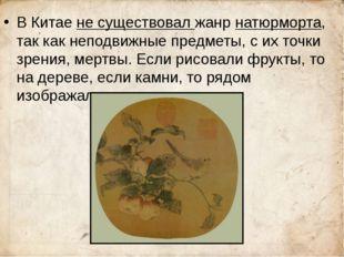 В Китае не существовал жанр натюрморта, так как неподвижные предметы, с их т