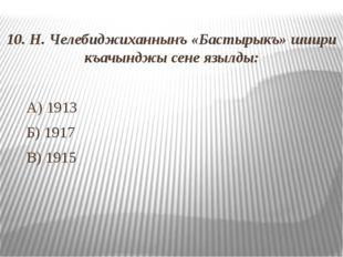 10. Н. Челебиджиханнынъ «Бастырыкъ» шиири къачынджы сене язылды: А) 1913 Б)