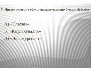 5. Насыл суресине оджа «къарылгъачлар дуасы» дей эди: А) «Эльхам» Б) «Къульх