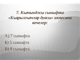 7. Къачынджы сыныфта «Къарылгъачлар дуасы» икяесини кечелер: А) 7 сыныфта Б)