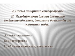 2. Насыл шиирнинъ сатырларыны Н. Челебиджихан джиан дженкине джёнетиледжекте