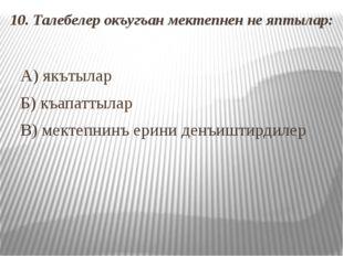 10. Талебелер окъугъан мектепнен не яптылар: А) якътылар Б) къапаттылар В) ме