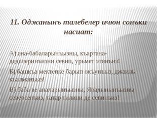 11. Оджанынъ талебелер ичюн сонъки насиат: А) ана-бабаларынъызны, къартана-д