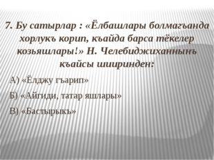 7. Бу сатырлар : «Ёлбашлары болмагъанда хорлукъ корип, къайда барса тёкелер