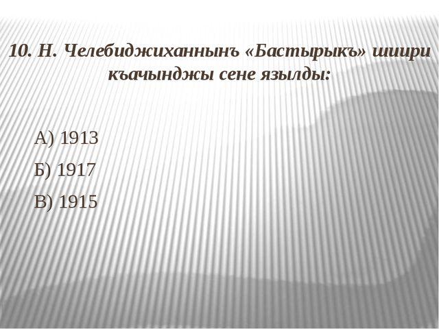 10. Н. Челебиджиханнынъ «Бастырыкъ» шиири къачынджы сене язылды: А) 1913 Б)...