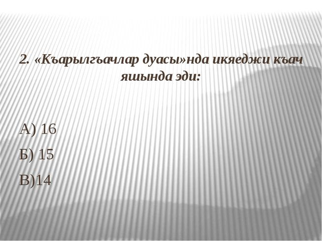 2. «Къарылгъачлар дуасы»нда икяеджи къач яшында эди: А) 16 Б) 15 В)14