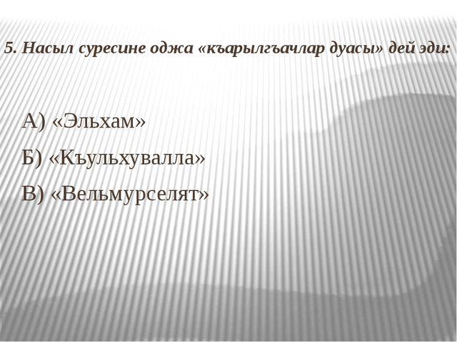 5. Насыл суресине оджа «къарылгъачлар дуасы» дей эди: А) «Эльхам» Б) «Къульх...