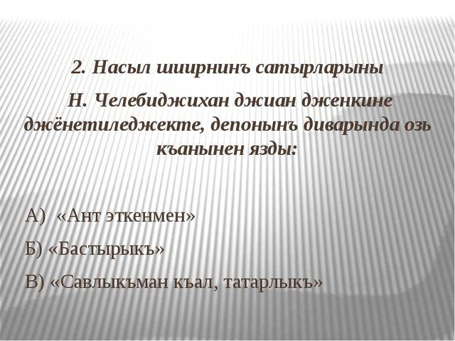 2. Насыл шиирнинъ сатырларыны Н. Челебиджихан джиан дженкине джёнетиледжекте...