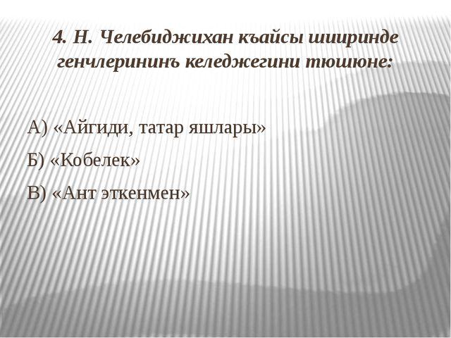 4. Н. Челебиджихан къайсы шииринде генчлерининъ келеджегини тюшюне: А) «Айгид...