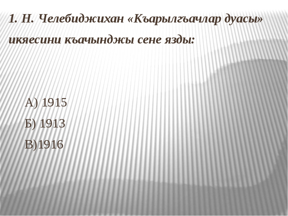 1. Н. Челебиджихан «Къарылгъачлар дуасы» икяесини къачынджы сене язды: А) 191...