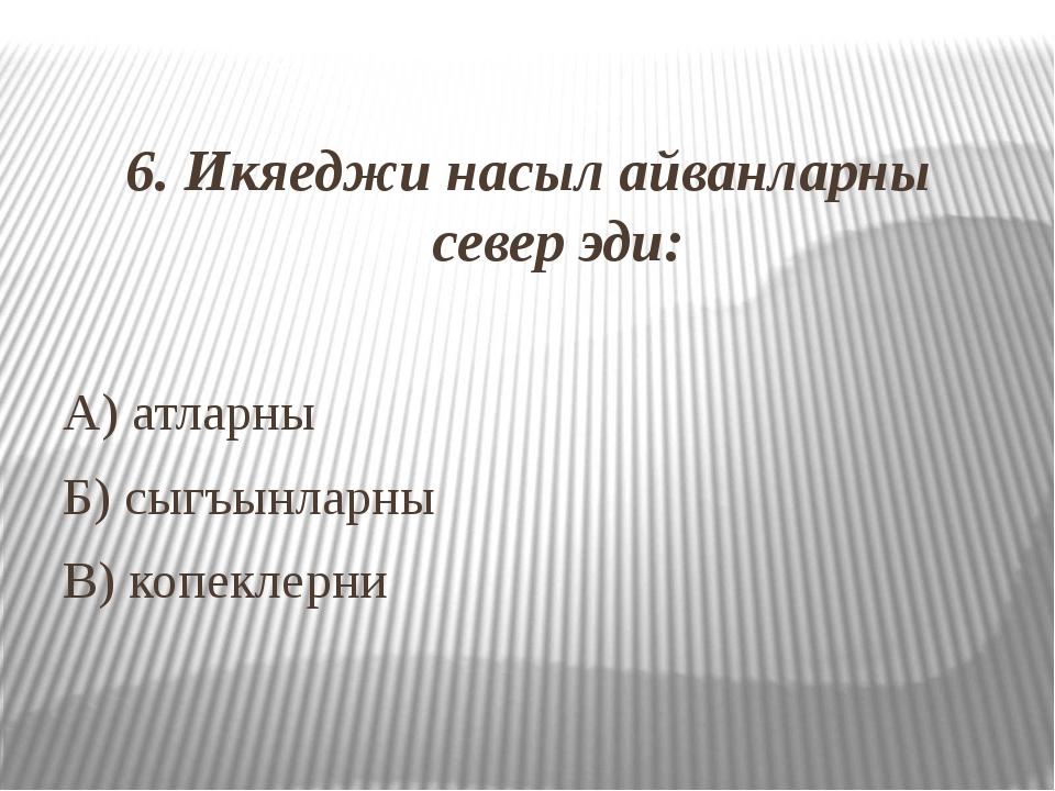 6. Икяеджи насыл айванларны север эди: А) атларны Б) сыгъынларны В) копеклерни