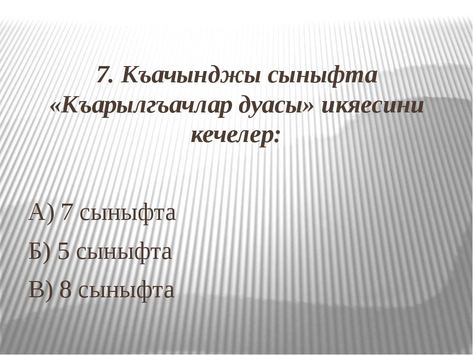 7. Къачынджы сыныфта «Къарылгъачлар дуасы» икяесини кечелер: А) 7 сыныфта Б)...