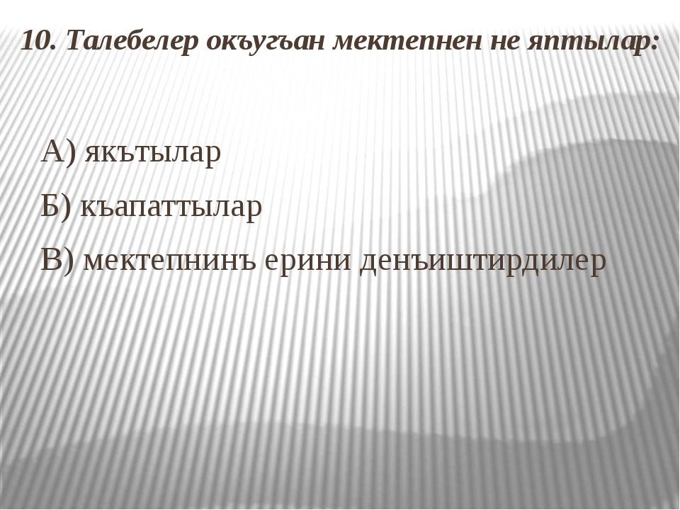 10. Талебелер окъугъан мектепнен не яптылар: А) якътылар Б) къапаттылар В) ме...