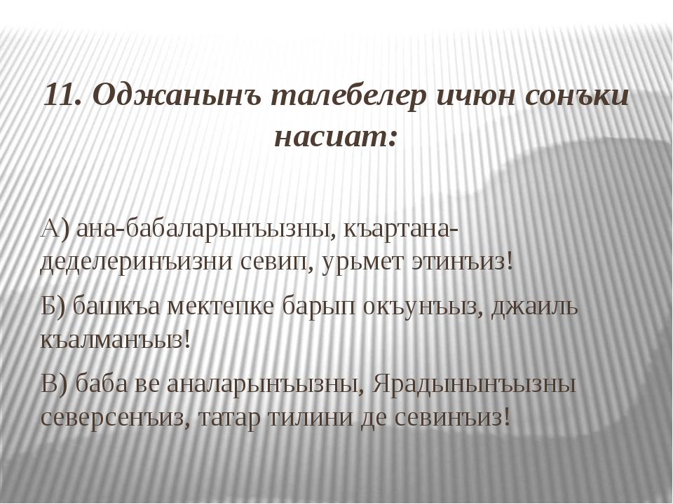 11. Оджанынъ талебелер ичюн сонъки насиат: А) ана-бабаларынъызны, къартана-д...