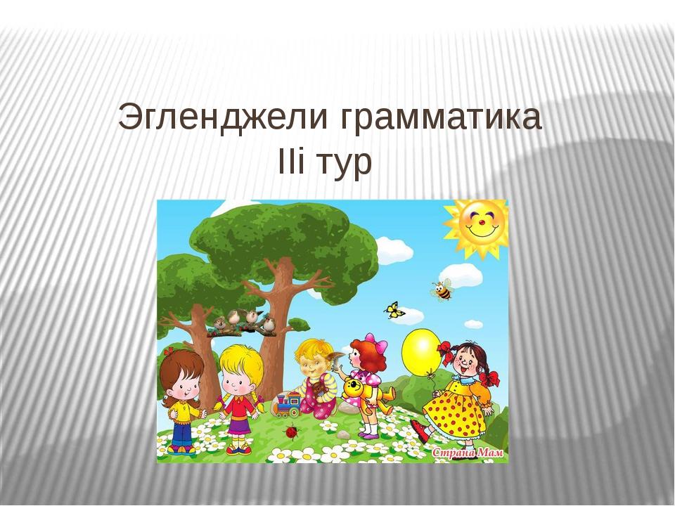 Эгленджели грамматика IIi тур