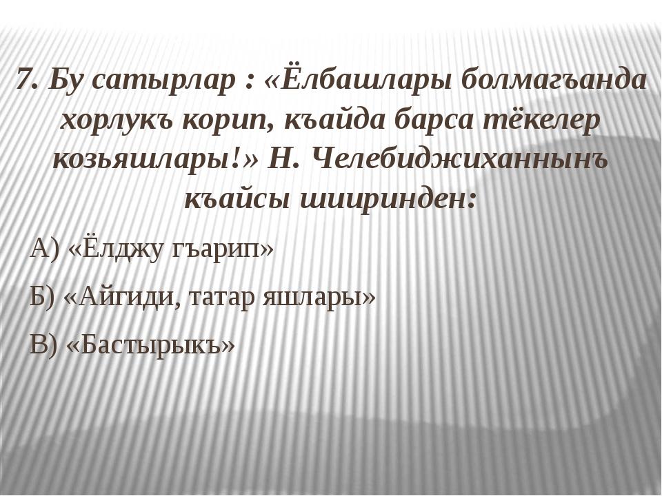 7. Бу сатырлар : «Ёлбашлары болмагъанда хорлукъ корип, къайда барса тёкелер...