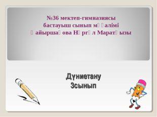 №36 мектеп-гимназиясы бастауыш сынып мұғалімі Қайыршақова Нұргүл Маратқызы Дү