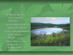 Природа, милая, тебе одной я внемлю. Ты подарила мне и небеса и Землю. И их п
