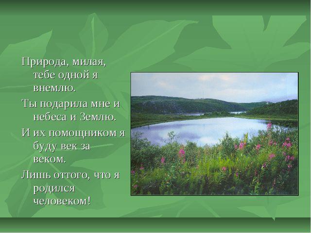 Природа, милая, тебе одной я внемлю. Ты подарила мне и небеса и Землю. И их п...