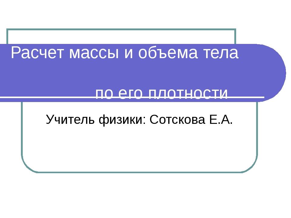 Расчет массы и объема тела по его плотности Учитель физики: Сотскова Е.А.