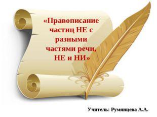 «Правописание частиц НЕ с разными частями речи, НЕ и НИ» Учитель: Румянцева А