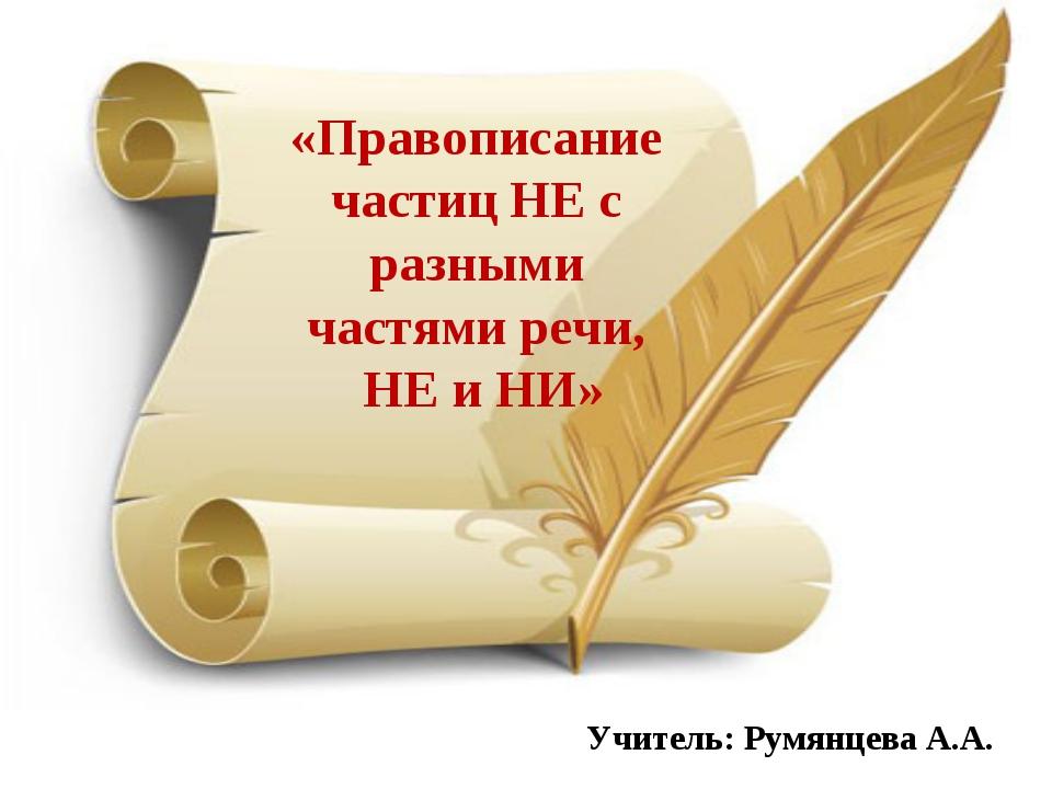«Правописание частиц НЕ с разными частями речи, НЕ и НИ» Учитель: Румянцева А...