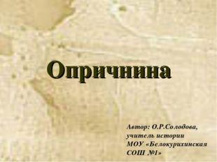 Опричнина Автор: О.Р.Солодова, учитель истории МОУ «Белокурихинская СОШ №1»