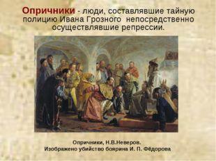 Опричники - люди, составлявшие тайную полициюИвана Грозного непосредственно