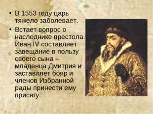 В 1553 году царь тяжело заболевает. Встает вопрос о наследнике престола. Иван