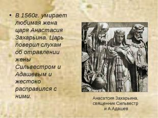 В 1560г. умирает любимая жена царя Анастасия Захарьина. Царь поверил слухам о