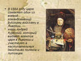 В 1564 году царю изменяет один из воевод, командовавший русскими войсками в Л