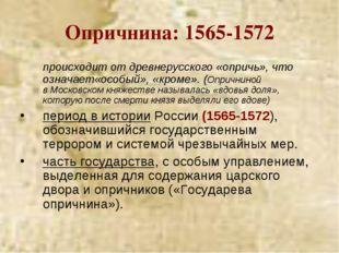 Опричнина: 1565-1572 происходит от древнерусского«опричь», что означает«осо