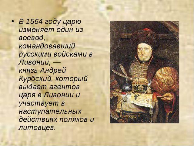 В 1564 году царю изменяет один из воевод, командовавший русскими войсками в Л...