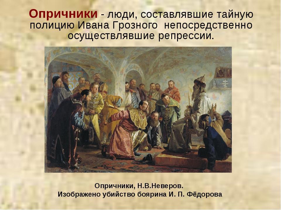 Опричники - люди, составлявшие тайную полициюИвана Грозного непосредственно...