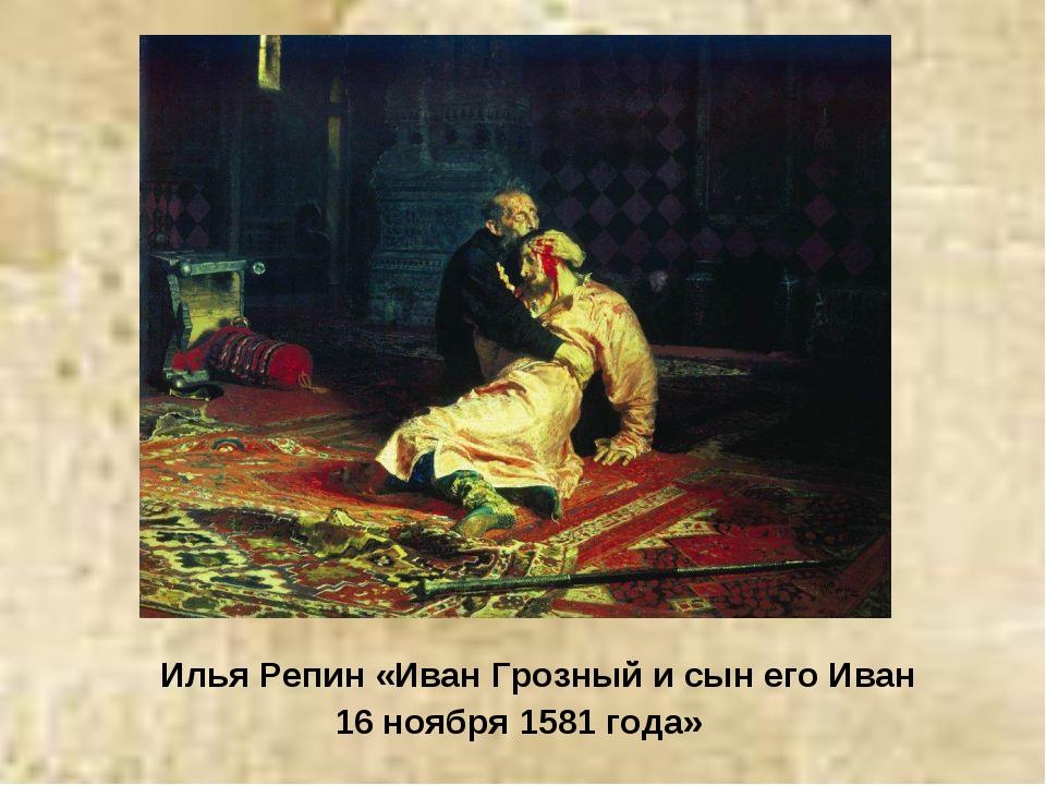 Илья Репин «Иван Грозный и сын его Иван 16 ноября 1581 года»