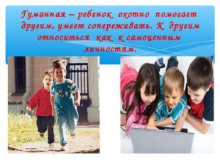 Гуманная – ребенок охотно помогает другим, умеет сопереживать. К другим относ