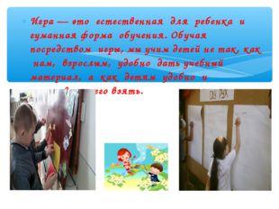 Игра — это естественная для ребенка и гуманная форма обучения. Обучая посредс