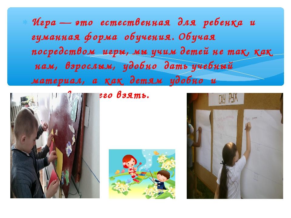 Игра — это естественная для ребенка и гуманная форма обучения. Обучая посредс...